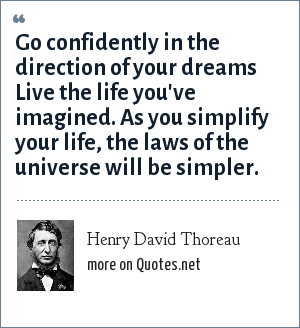 Henry David Thoreau: Go confidently in the direction of your dreams Live the life you've imagined. As you simplify your life, the laws of the universe will be simpler.