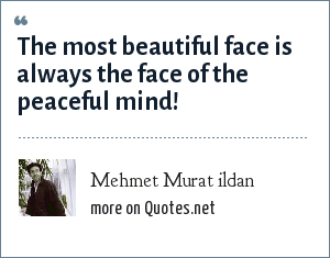 Mehmet Murat ildan: The most beautiful face is always the face of the peaceful mind!