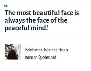 Mehmet Murat ildan: The most beautiful face is always the face of the peaceful mind!