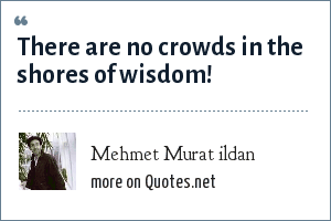 Mehmet Murat ildan: There are no crowds in the shores of wisdom!