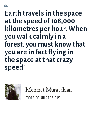 Mehmet Murat ildan: Earth travels in the space at the speed of 108,000 kilometres per hour. When you walk calmly in a forest, you must know that you are in fact flying in the space at that crazy speed!
