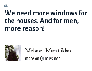 Mehmet Murat ildan: We need more windows for the houses. And for men, more reason!