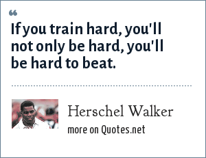 Herschel Walker: If you train hard, you'll not only be hard, you'll be hard to beat.