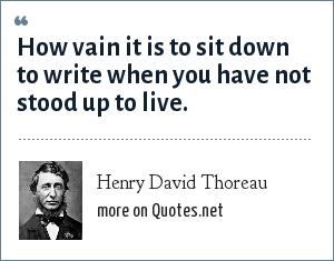 Henry David Thoreau: How vain it is to sit down to write when you have not stood up to live.