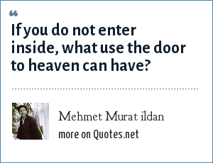 Mehmet Murat ildan: If you do not enter inside, what use the door to heaven can have?