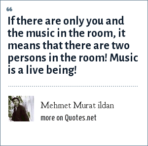 Mehmet Murat ildan: If there are only you and the music in the room, it means that there are two persons in the room! Music is a live being!