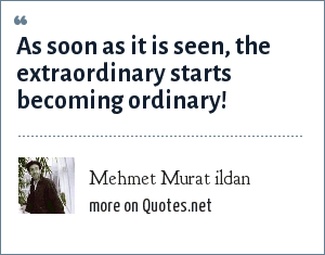 Mehmet Murat ildan: As soon as it is seen, the extraordinary starts becoming ordinary!
