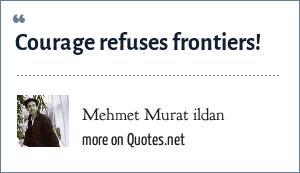 Mehmet Murat ildan: Courage refuses frontiers!