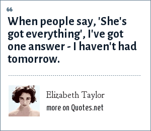 Elizabeth Taylor: When people say, 'She's got everything', I've got one answer - I haven't had tomorrow.