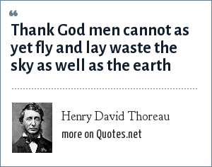 Henry David Thoreau: Thank God men cannot as yet fly and lay waste the sky as well as the earth