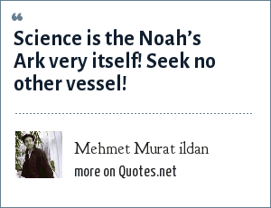 Mehmet Murat ildan: Science is the Noah's Ark very itself! Seek no other vessel!