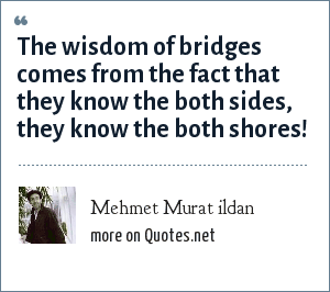 Mehmet Murat ildan: The wisdom of bridges comes from the fact that they know the both sides, they know the both shores!