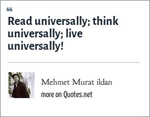 Mehmet Murat ildan: Read universally; think universally; live universally!