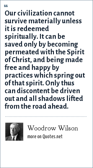 Woodrow Wilson: Our civilization cannot survive materially unless it is redeemed spiritually. It can be saved only by becoming permeated with the Spirit of Christ, and being made free and happy by practices which spring out of that spirit. Only thus can discontent be driven out and all shadows lifted from the road ahead.