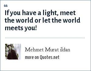 Mehmet Murat ildan: If you have a light, meet the world or let the world meets you!