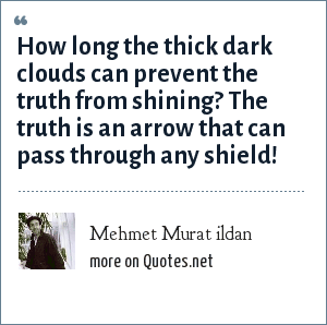 Mehmet Murat ildan: How long the thick dark clouds can prevent the truth from shining? The truth is an arrow that can pass through any shield!