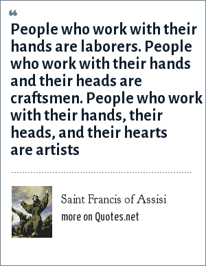 Saint Francis of Assisi: People who work with their hands are laborers. People who work with their hands and their heads are craftsmen. People who work with their hands, their heads, and their hearts are artists