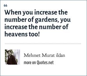 Mehmet Murat ildan: When you increase the number of gardens, you increase the number of heavens too!