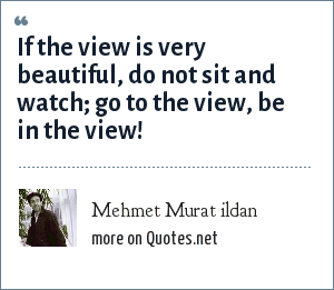 Mehmet Murat ildan: If the view is very beautiful, do not sit and watch; go to the view, be in the view!