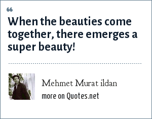 Mehmet Murat ildan: When the beauties come together, there emerges a super beauty!