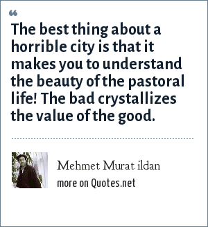 Mehmet Murat ildan: The best thing about a horrible city is that it makes you to understand the beauty of the pastoral life! The bad crystallizes the value of the good.