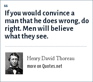 Henry David Thoreau: If you would convince a man that he does wrong, do right. Men will believe what they see.