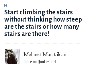 Mehmet Murat ildan: Start climbing the stairs without thinking how steep are the stairs or how many stairs are there!