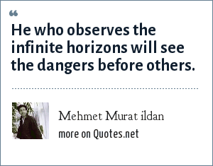 Mehmet Murat ildan: He who observes the infinite horizons will see the dangers before others.