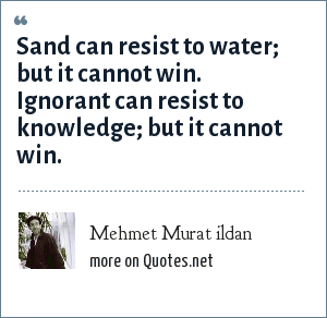 Mehmet Murat ildan: Sand can resist to water; but it cannot win. Ignorant can resist to knowledge; but it cannot win.