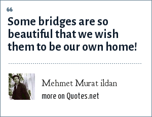 Mehmet Murat ildan: Some bridges are so beautiful that we wish them to be our own home!