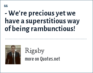 Rigsby: - We're precious yet we have a superstitious way of being rambunctious!