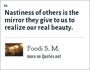 Foodi S. M.: Nastiness of others is the mirror they give to us to realize our real beauty.