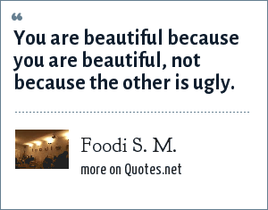 Foodi S. M.: You are beautiful because you are beautiful, not because the other is ugly.