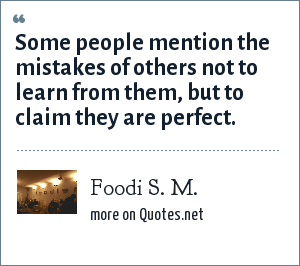 Foodi S. M.: Some people mention the mistakes of others not to learn from them, but to claim they are perfect.