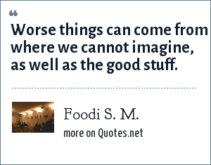 Foodi S. M.: Worse things can come from where we cannot imagine, as well as the good stuff.
