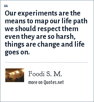 Foodi S. M.: Our experiments are the means to map our life path we should respect them even they are so harsh, things are change and life goes on.