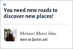 Mehmet Murat ildan: You need new roads to discover new places!