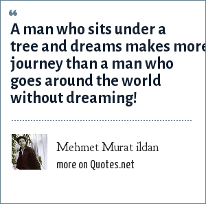 Mehmet Murat ildan: A man who sits under a tree and dreams makes more journey than a man who goes around the world without dreaming!