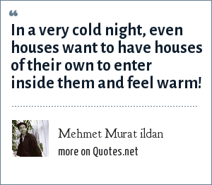 Mehmet Murat ildan: In a very cold night, even houses want to have houses of their own to enter inside them and feel warm!