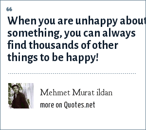 Mehmet Murat ildan: When you are unhappy about something, you can always find thousands of other things to be happy!