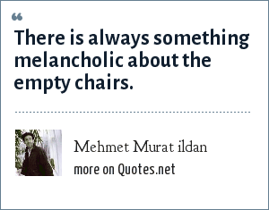 Mehmet Murat ildan: There is always something melancholic about the empty chairs.