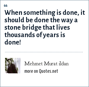 Mehmet Murat ildan: When something is done, it should be done the way a stone bridge that lives thousands of years is done!