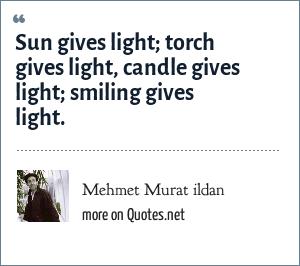 Mehmet Murat ildan: Sun gives light; torch gives light, candle gives light; smiling gives light.