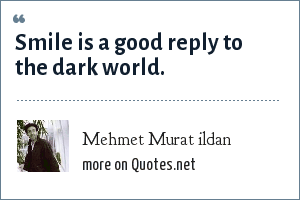 Mehmet Murat ildan: Smile is a good reply to the dark world.