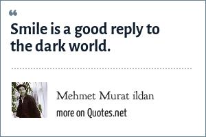 Mehmet Murat ildan: Smile is a good reply to the dark world.