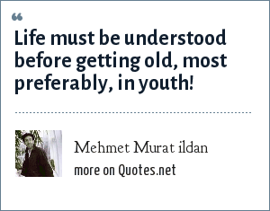 Mehmet Murat ildan: Life must be understood before getting old, most preferably, in youth!