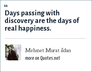 Mehmet Murat ildan: Days passing with discovery are the days of real happiness.