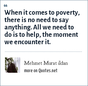 Mehmet Murat ildan: When it comes to poverty, there is no need to say anything. All we need to do is to help, the moment we encounter it.