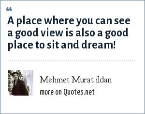 Mehmet Murat ildan: A place where you can see a good view is also a good place to sit and dream!