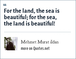 Mehmet Murat ildan: For the land, the sea is beautiful; for the sea, the land is beautiful!